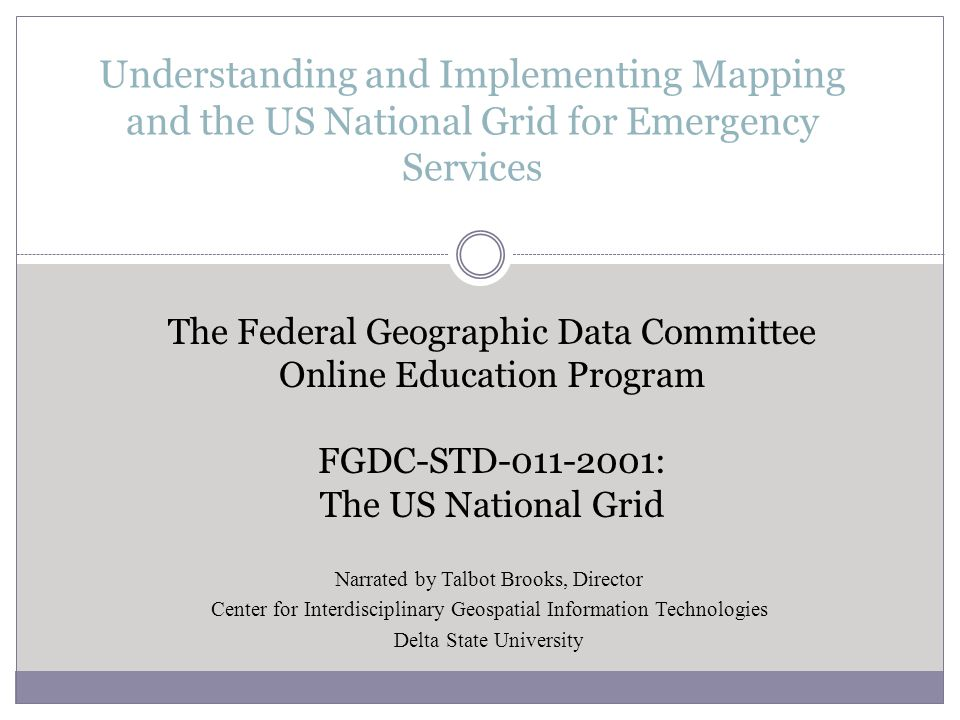 Understanding and Implementing Mapping and the US National Grid for Emergency Services The Federal Geographic Data Committee Online Education Program FGDC-STD-011-2001: The US National Grid Narrated by Talbot Brooks, Director Center for Interdisciplinary Geospatial Information Technologies Delta State University