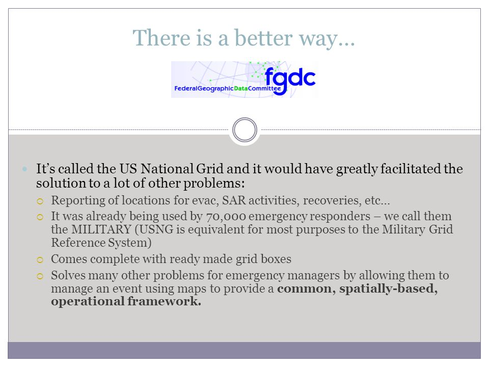 There is a better way… It's called the US National Grid and it would have greatly facilitated the solution to a lot of other problems:  Reporting of locations for evac, SAR activities, recoveries, etc…  It was already being used by 70,000 emergency responders – we call them the MILITARY (USNG is equivalent for most purposes to the Military Grid Reference System)  Comes complete with ready made grid boxes  Solves many other problems for emergency managers by allowing them to manage an event using maps to provide a common, spatially-based, operational framework.