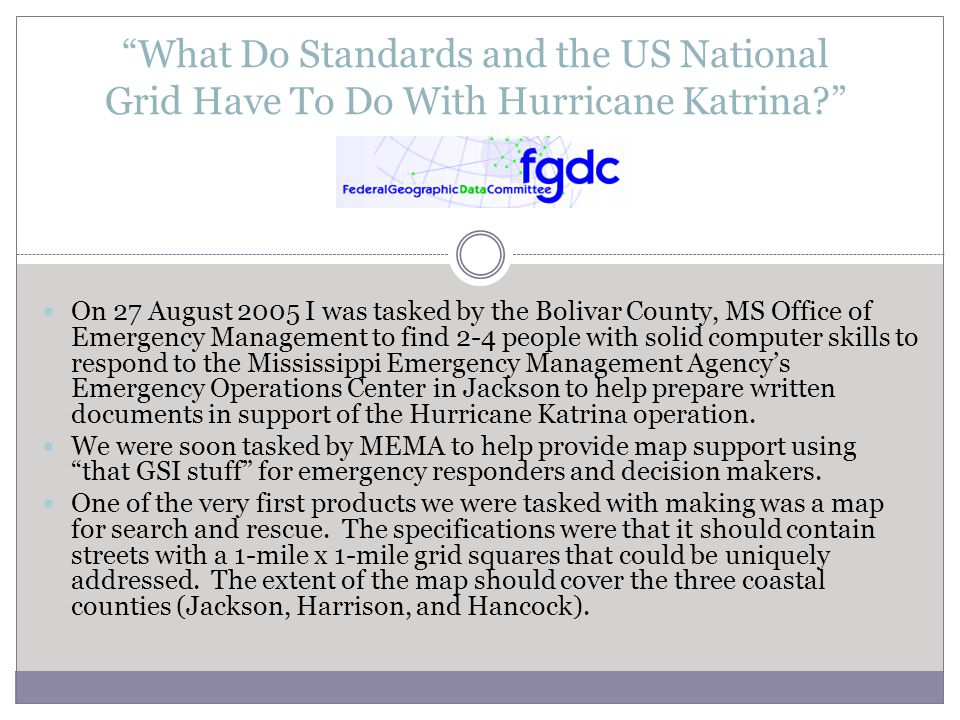 What Do Standards and the US National Grid Have To Do With Hurricane Katrina? On 27 August 2005 I was tasked by the Bolivar County, MS Office of Emergency Management to find 2-4 people with solid computer skills to respond to the Mississippi Emergency Management Agency's Emergency Operations Center in Jackson to help prepare written documents in support of the Hurricane Katrina operation.