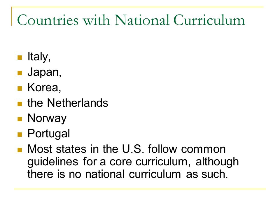 Countries with National Curriculum Italy, Japan, Korea, the Netherlands Norway Portugal Most states in the U.S.
