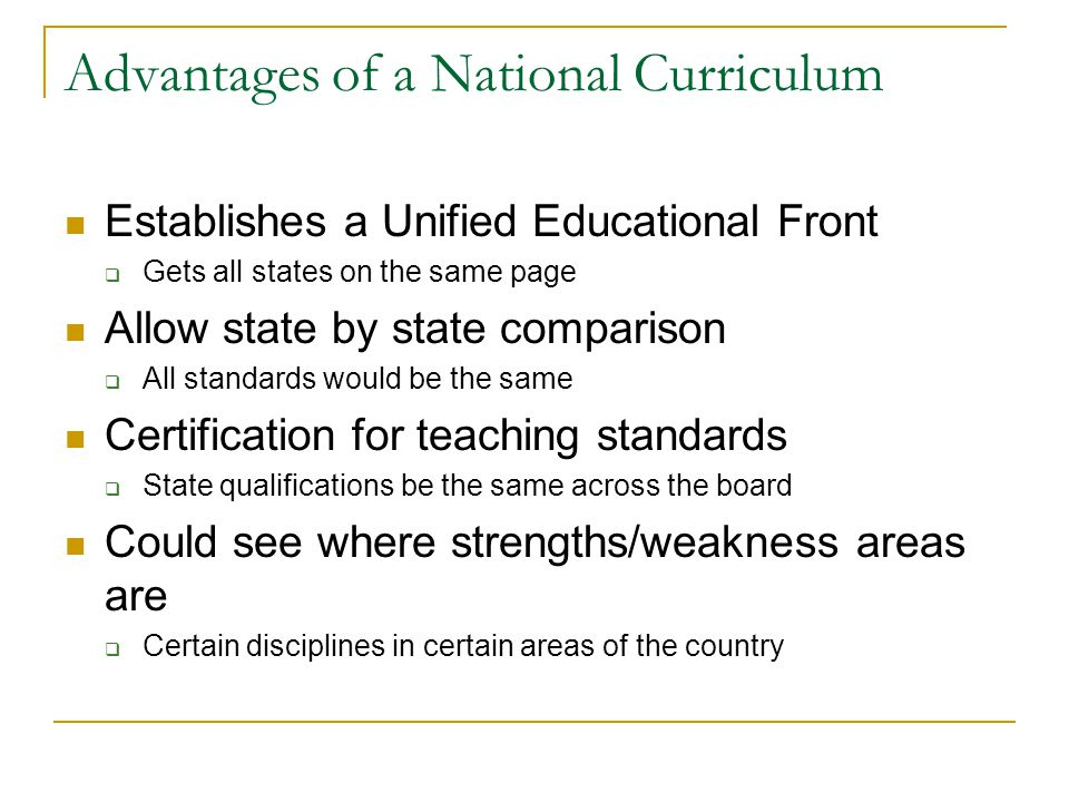 Advantages of a National Curriculum Establishes a Unified Educational Front  Gets all states on the same page Allow state by state comparison  All standards would be the same Certification for teaching standards  State qualifications be the same across the board Could see where strengths/weakness areas are  Certain disciplines in certain areas of the country