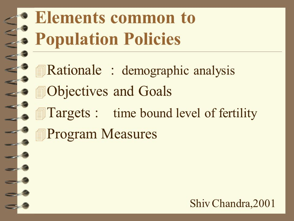 Types of Population Policies 4 Explicit : Document by a national government announcing its intention to affect the population growth and composition 4 Implicit : Directives not necessarily issued to influence the population growth and composition but may have the effect of doing so.
