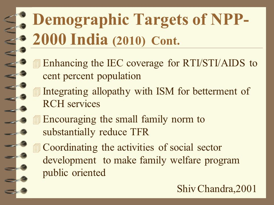 Demographic Targets of NPP- 2000 India (2010) 4 Fulfilling the Unmet Need for RCH 4 Free and compulsory education for children under-fourteen 4 Reducing the school dropout between boys and girls to 20 percent 4 Bringing IMR < 30 4 Bringing MMR < 100 4 Increasing Immunization against VPDs to 100 percent 4 Encouraging the increase in average age at marriage of girls 4 Increasing Institutional Deliveries to 80 percent 4 > delivery by trained hands to 100 percent 4 Making contraceptive of choice available to 100 percent population Shiv Chandra,2001