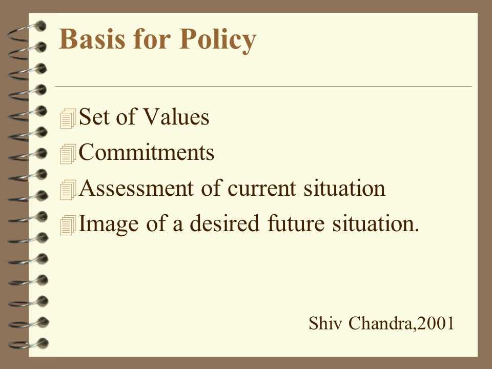 What is a Policy 4 It is more than mere statement of goals: 4 How the stated goals can be achieved? 4 Who will carry out the tasks? 4 In what manner?