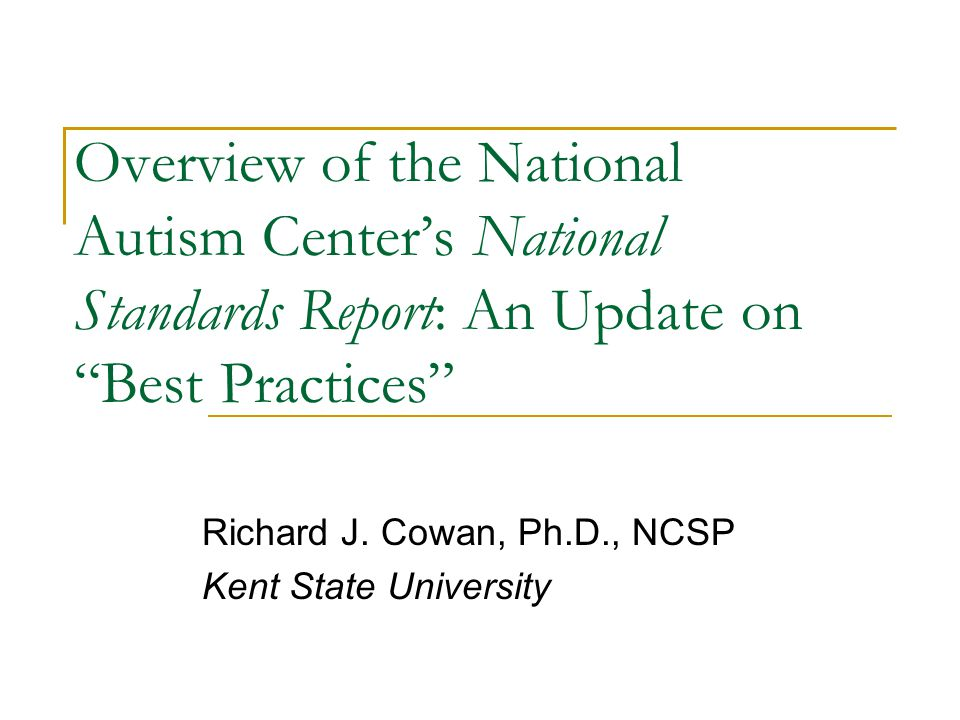 "Overview of the National Autism Center's National Standards Report: An Update on ""Best Practices"" Richard J. Cowan, Ph.D., NCSP Kent State University"