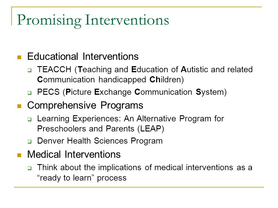 Promising Interventions Educational Interventions  TEACCH (Teaching and Education of Autistic and related Communication handicapped Children)  PECS