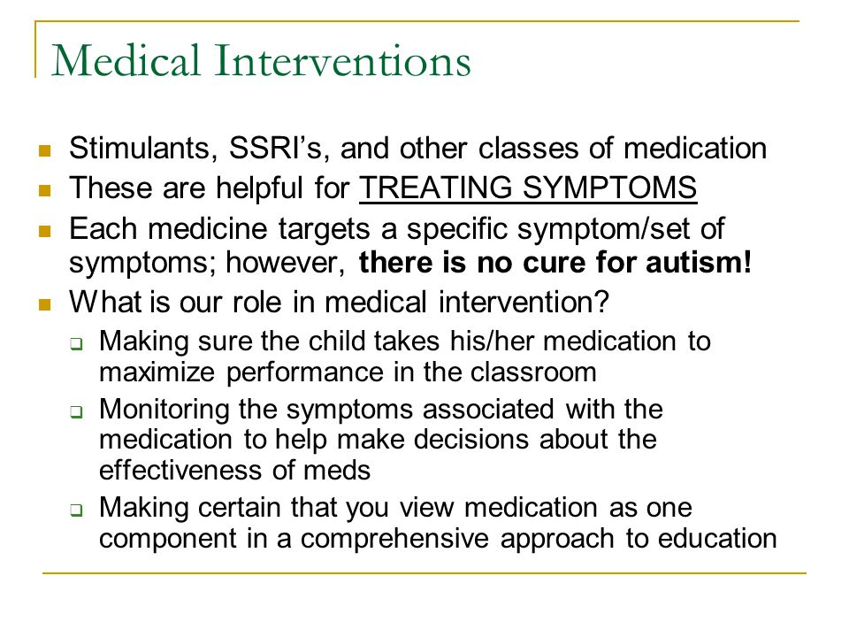 Medical Interventions Stimulants, SSRI's, and other classes of medication These are helpful for TREATING SYMPTOMS Each medicine targets a specific sym
