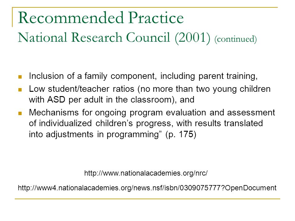 Recommended Practice National Research Council (2001) (continued) Inclusion of a family component, including parent training, Low student/teacher rati