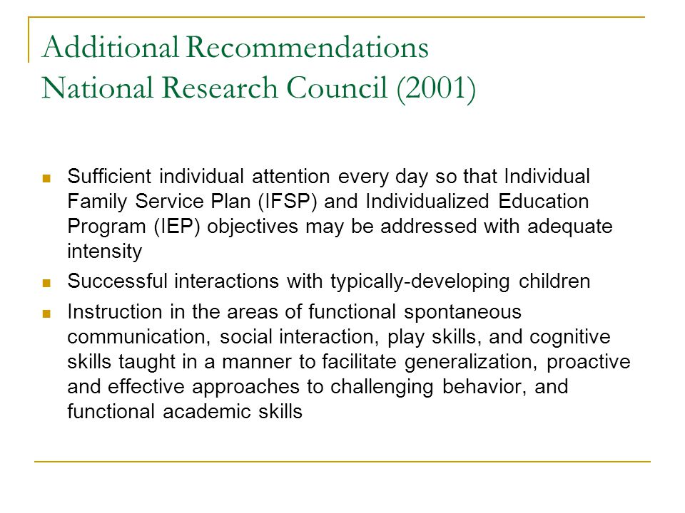 Additional Recommendations National Research Council (2001) Sufficient individual attention every day so that Individual Family Service Plan (IFSP) an