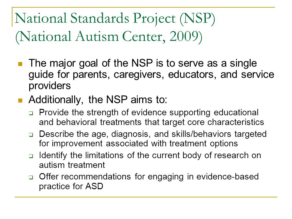 National Standards Project (NSP) (National Autism Center, 2009) The major goal of the NSP is to serve as a single guide for parents, caregivers, educa