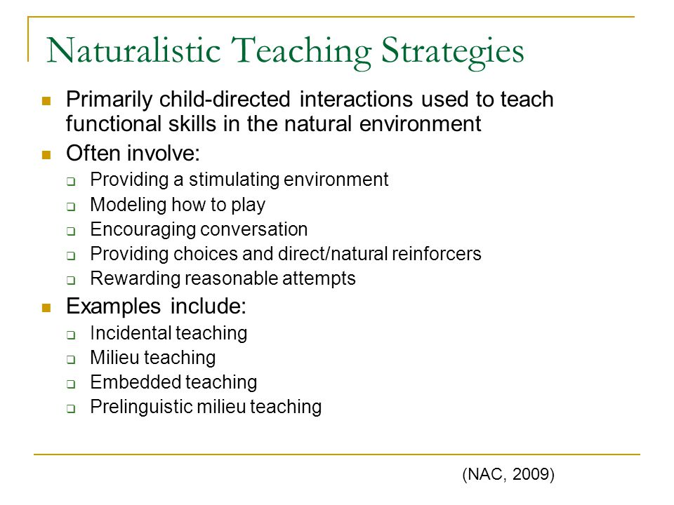 Naturalistic Teaching Strategies Primarily child-directed interactions used to teach functional skills in the natural environment Often involve:  Pro