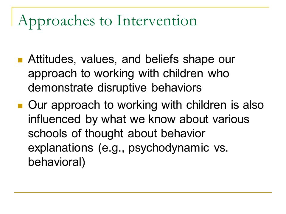Approaches to Intervention Attitudes, values, and beliefs shape our approach to working with children who demonstrate disruptive behaviors Our approac