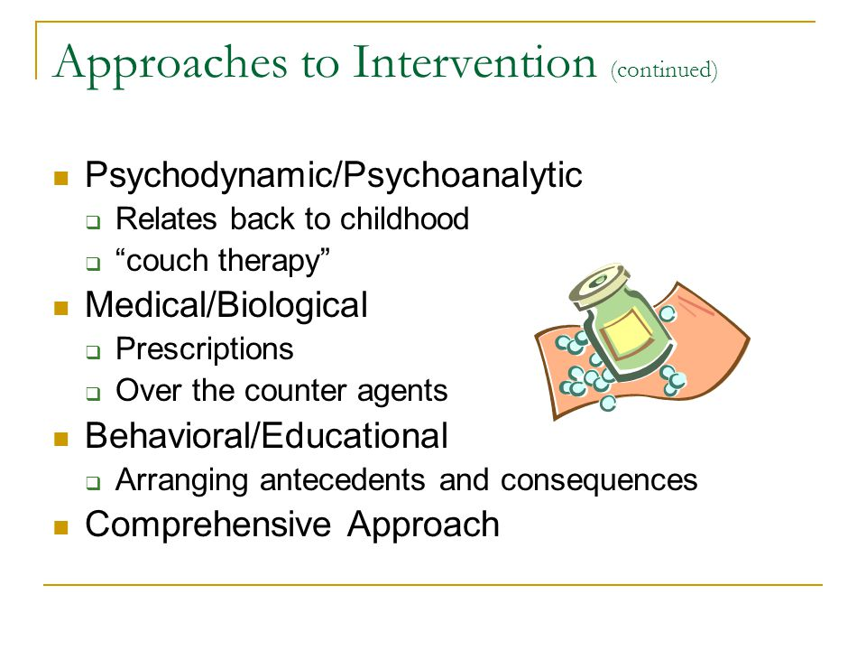 "Approaches to Intervention (continued) Psychodynamic/Psychoanalytic  Relates back to childhood  ""couch therapy"" Medical/Biological  Prescriptions "