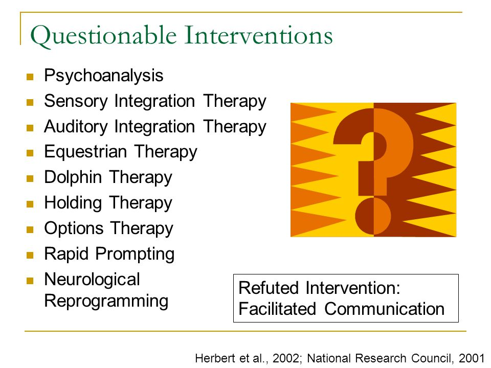 Questionable Interventions Psychoanalysis Sensory Integration Therapy Auditory Integration Therapy Equestrian Therapy Dolphin Therapy Holding Therapy