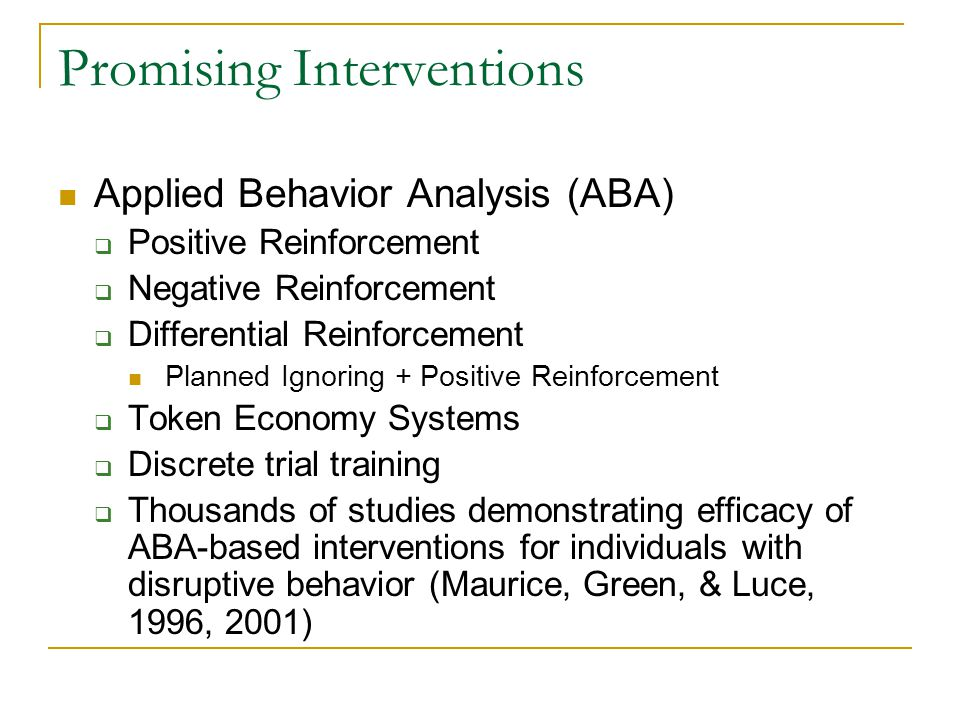 Promising Interventions Applied Behavior Analysis (ABA)  Positive Reinforcement  Negative Reinforcement  Differential Reinforcement Planned Ignorin