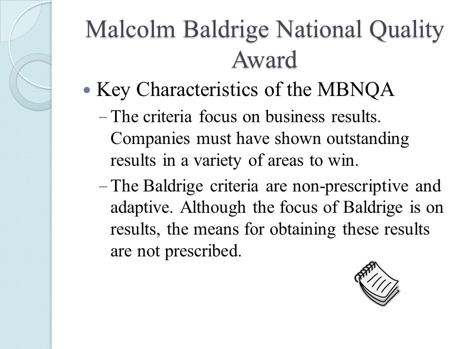 Malcolm Baldrige National Quality Award Key Characteristics of the MBNQA ‒ The criteria focus on business results.