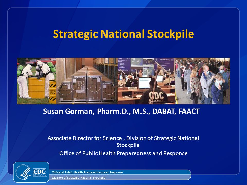 1 Office of Public Health Preparedness and Response Division of Strategic National Stockpile Susan Gorman, Pharm.D., M.S., DABAT, FAACT Associate Director for Science, Division of Strategic National Stockpile Office of Public Health Preparedness and Response Strategic National Stockpile