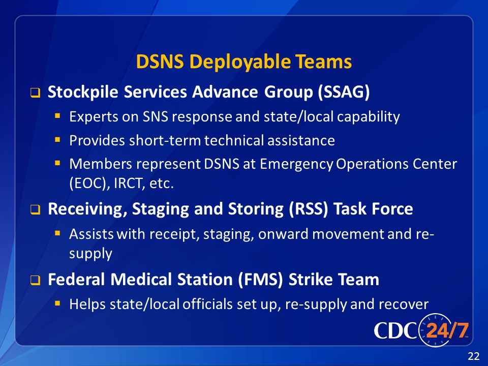22 DSNS Deployable Teams  Stockpile Services Advance Group (SSAG)  Experts on SNS response and state/local capability  Provides short-term technical assistance  Members represent DSNS at Emergency Operations Center (EOC), IRCT, etc.