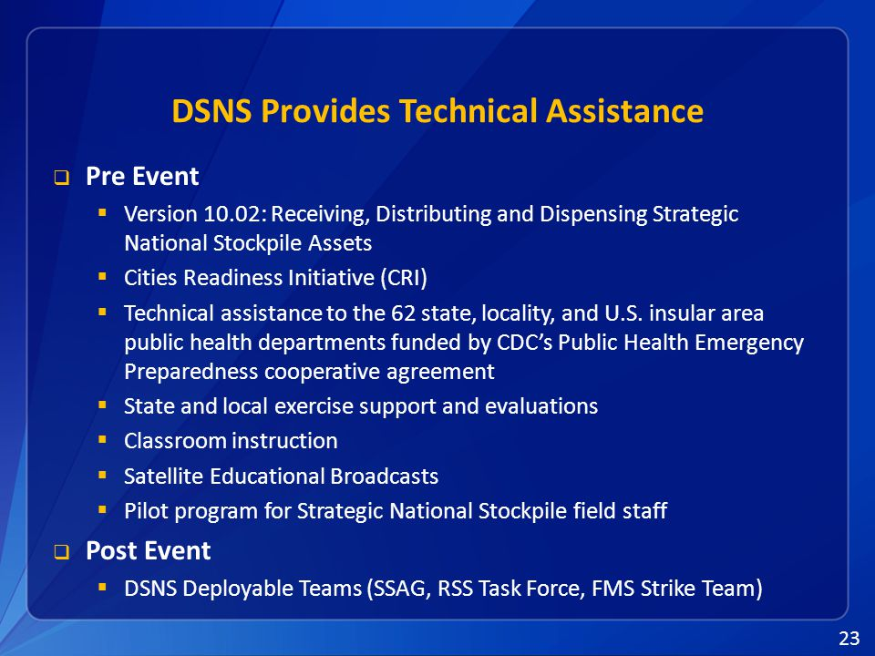 23 DSNS Provides Technical Assistance  Pre Event  Version 10.02: Receiving, Distributing and Dispensing Strategic National Stockpile Assets  Cities Readiness Initiative (CRI)  Technical assistance to the 62 state, locality, and U.S.