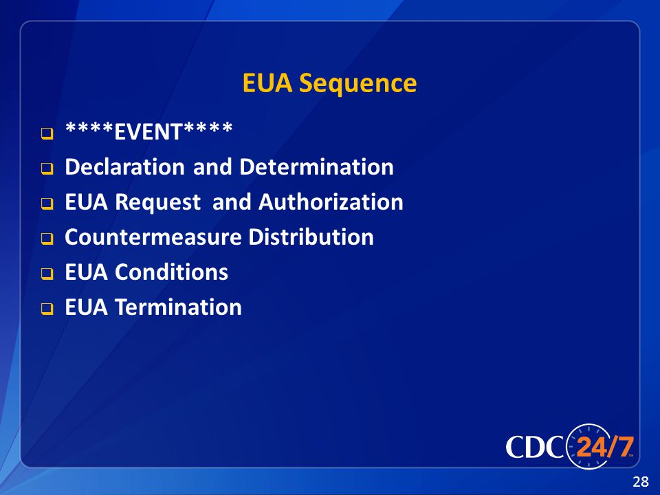 28 EUA Sequence  ****EVENT****  Declaration and Determination  EUA Request and Authorization  Countermeasure Distribution  EUA Conditions  EUA Termination