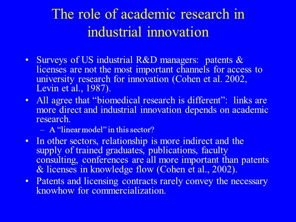 The role of academic research in industrial innovation Surveys of US industrial R&D managers: patents & licenses are not the most important channels for access to university research for innovation (Cohen et al.
