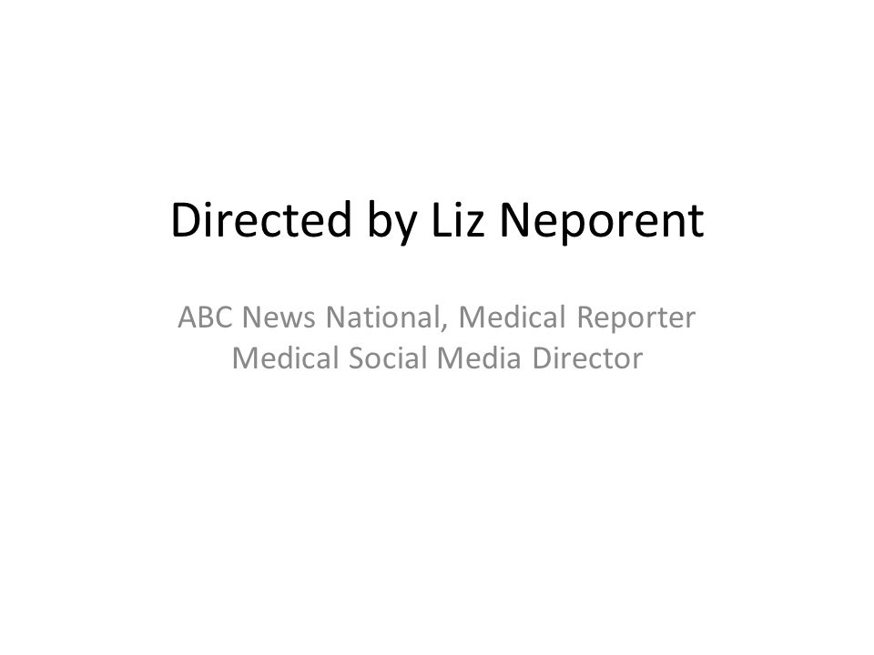 Directed by Liz Neporent ABC News National, Medical Reporter Medical Social Media Director
