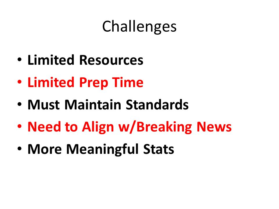 Challenges Limited Resources Limited Prep Time Must Maintain Standards Need to Align w/Breaking News More Meaningful Stats