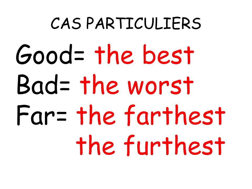 CAS PARTICULIERS Good= the best Bad= the worst Far= the farthest the furthest