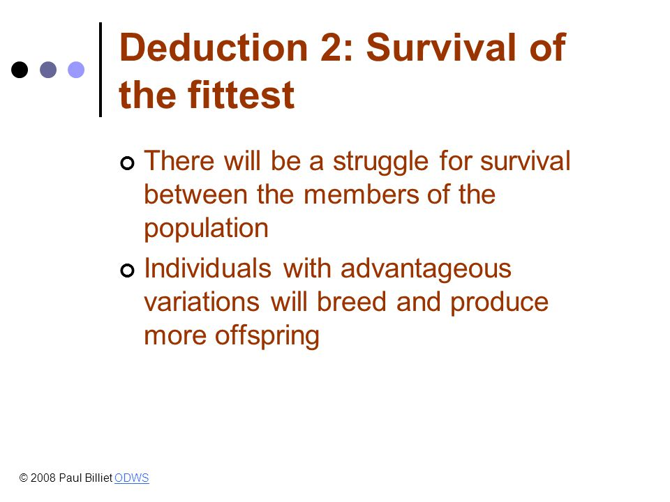 Deduction 2: Survival of the fittest There will be a struggle for survival between the members of the population Individuals with advantageous variations will breed and produce more offspring © 2008 Paul Billiet ODWSODWS