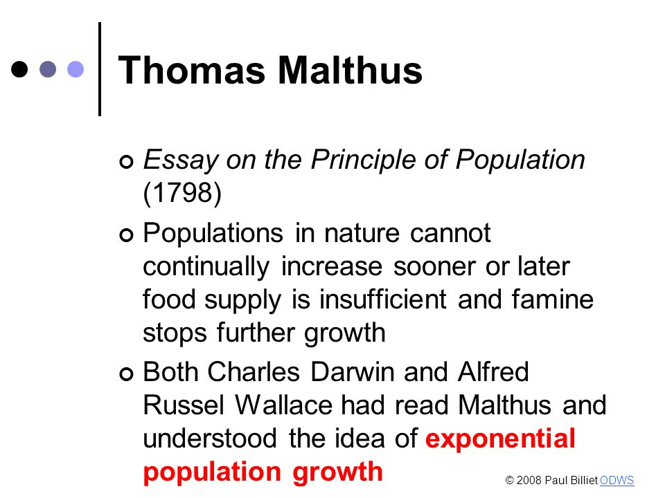 Thomas Malthus Essay on the Principle of Population (1798) Populations in nature cannot continually increase sooner or later food supply is insufficient and famine stops further growth Both Charles Darwin and Alfred Russel Wallace had read Malthus and understood the idea of exponential population growth © 2008 Paul Billiet ODWSODWS