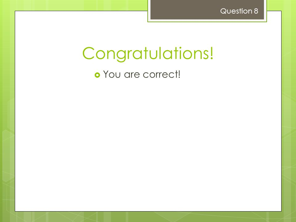 Congratulations!  You are correct! Question 8
