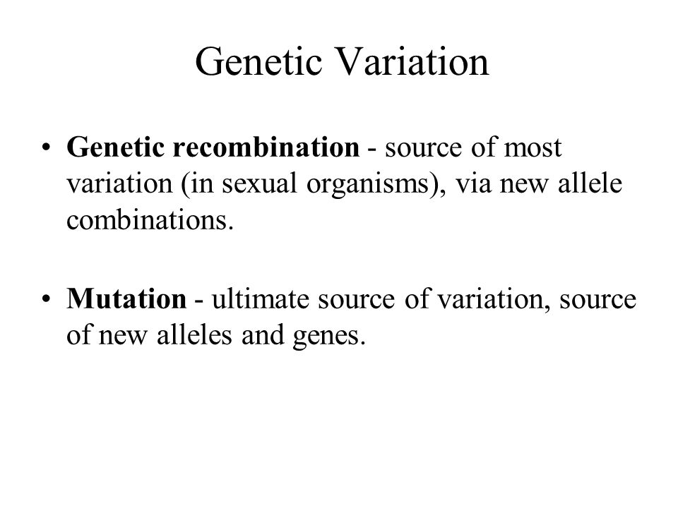 Genetic Variation Genetic recombination - source of most variation (in sexual organisms), via new allele combinations. Mutation - ultimate source of v