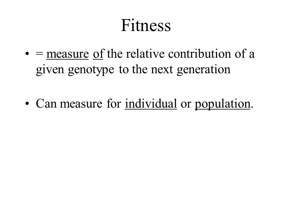 Fitness = measure of the relative contribution of a given genotype to the next generation Can measure for individual or population.