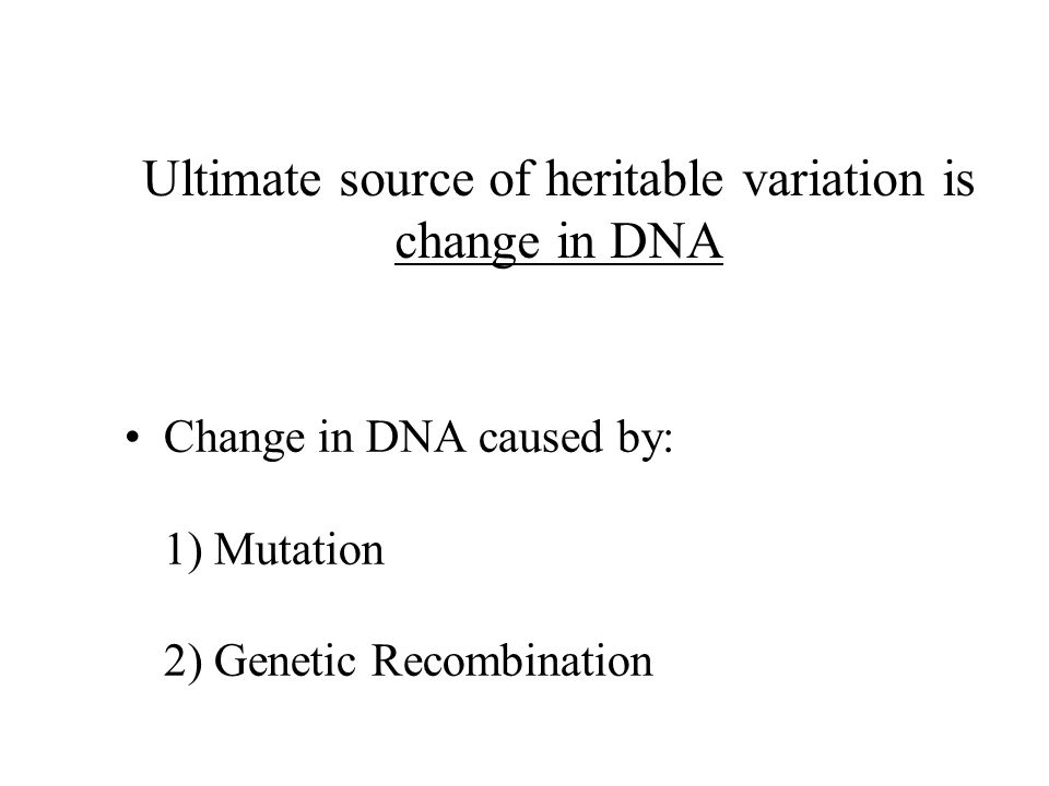 Ultimate source of heritable variation is change in DNA Change in DNA caused by: 1) Mutation 2) Genetic Recombination