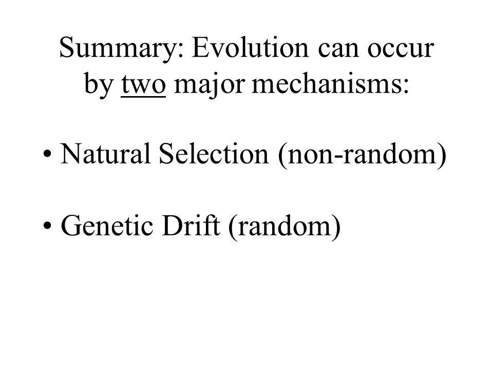 Summary: Evolution can occur by two major mechanisms: Natural Selection (non-random) Genetic Drift (random)