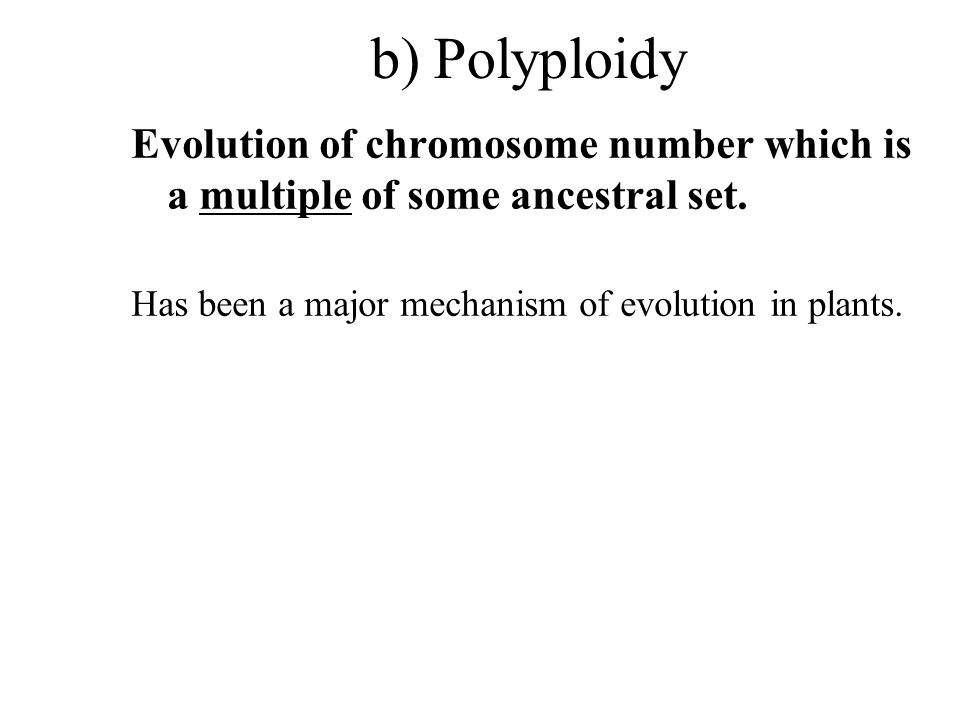 b) Polyploidy Evolution of chromosome number which is a multiple of some ancestral set. Has been a major mechanism of evolution in plants.