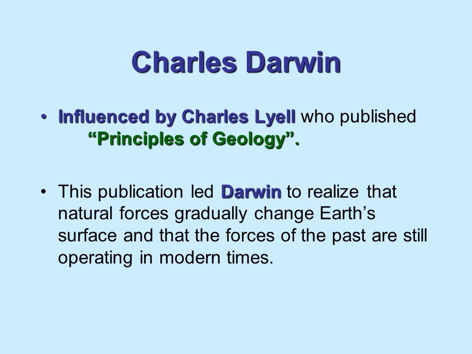 Charles Darwin Influenced by Charles Lyell Principles of Geology .Influenced by Charles Lyell who published Principles of Geology .