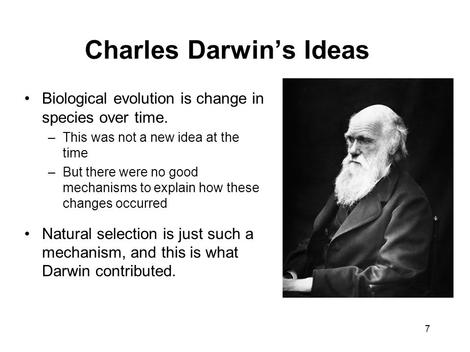 Charles Darwin's Ideas Biological evolution is change in species over time. –This was not a new idea at the time –But there were no good mechanisms to