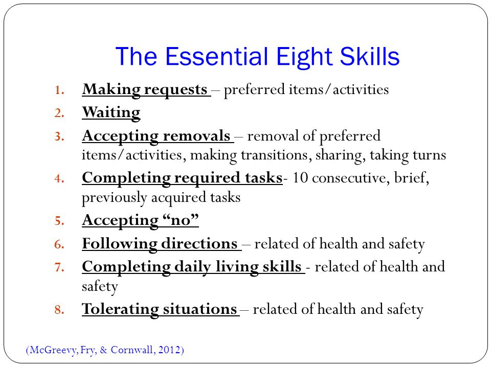 The Essential Eight Skills 1. Making requests – preferred items/activities 2. Waiting 3. Accepting removals – removal of preferred items/activities, m