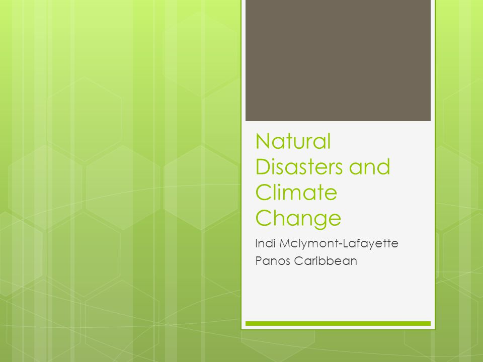 Natural Disasters and Climate Change Indi Mclymont-Lafayette Panos Caribbean