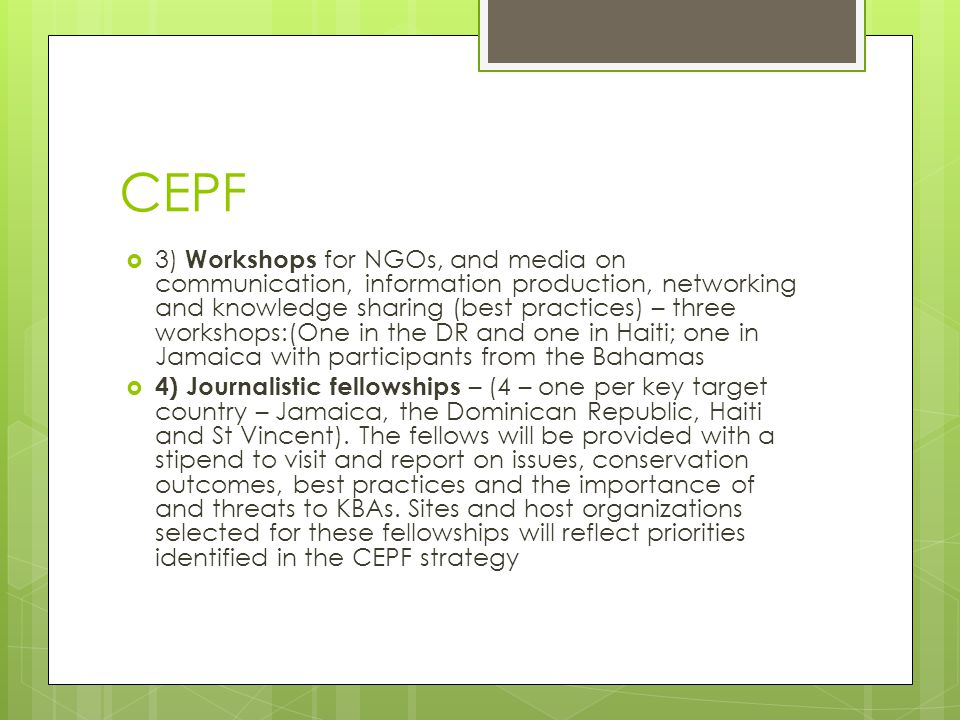 CEPF  3) Workshops for NGOs, and media on communication, information production, networking and knowledge sharing (best practices) – three workshops:(One in the DR and one in Haiti; one in Jamaica with participants from the Bahamas  4) Journalistic fellowships – (4 – one per key target country – Jamaica, the Dominican Republic, Haiti and St Vincent).