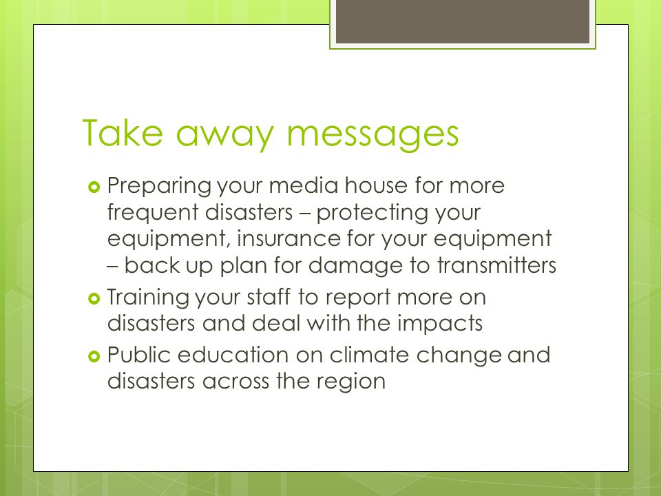 Take away messages  Preparing your media house for more frequent disasters – protecting your equipment, insurance for your equipment – back up plan for damage to transmitters  Training your staff to report more on disasters and deal with the impacts  Public education on climate change and disasters across the region