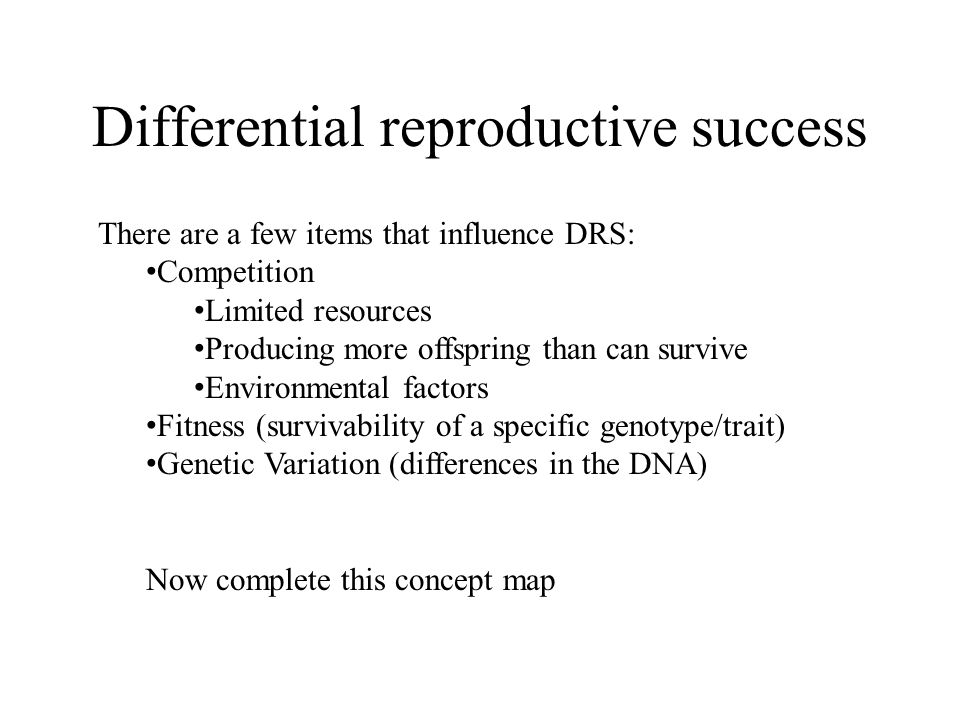 Differential reproductive success There are a few items that influence DRS: Competition Limited resources Producing more offspring than can survive Environmental factors Fitness (survivability of a specific genotype/trait) Genetic Variation (differences in the DNA) Now complete this concept map