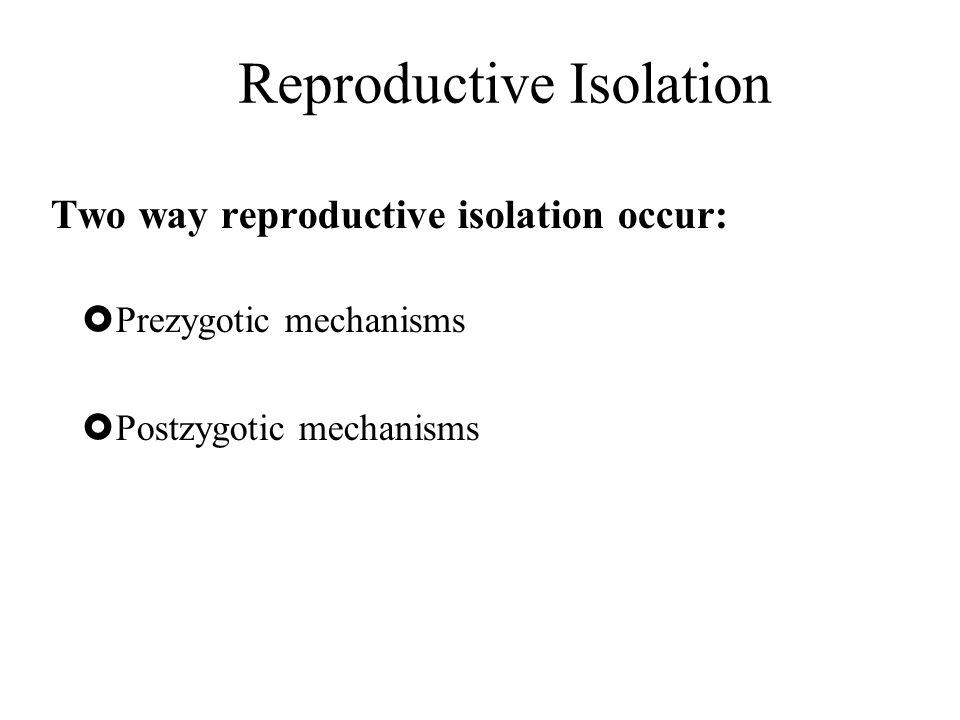 Reproductive Isolation Two way reproductive isolation occur:  Prezygotic mechanisms  Postzygotic mechanisms