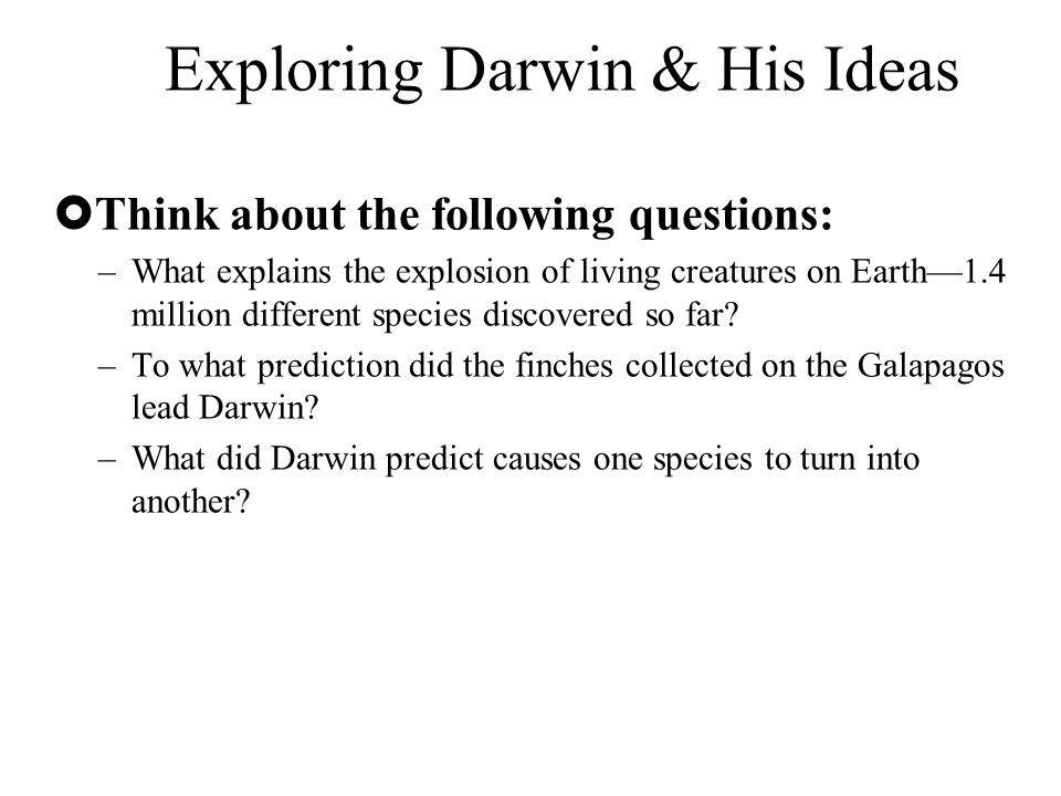 Exploring Darwin & His Ideas  Think about the following questions: –What explains the explosion of living creatures on Earth—1.4 million different sp