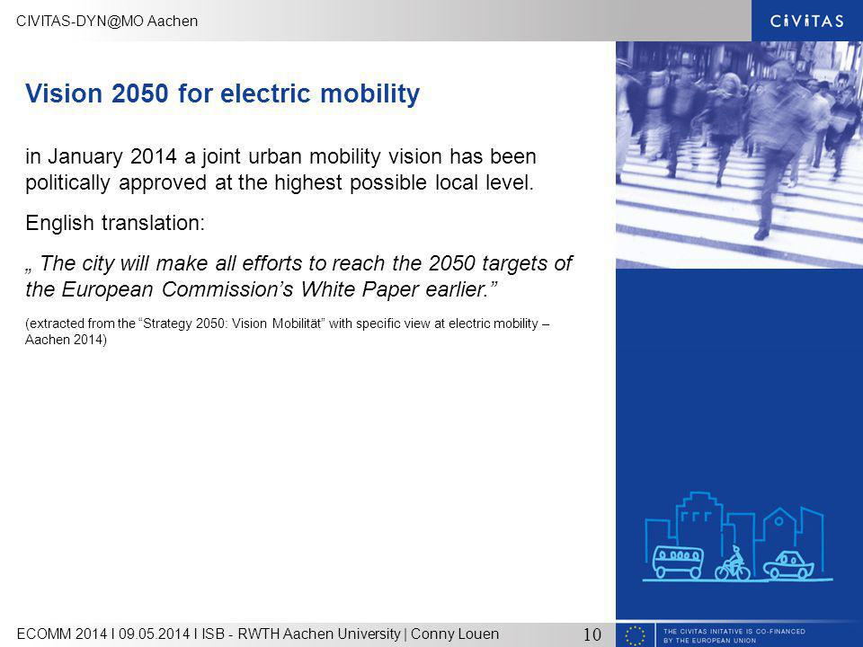 Aachen ECOMM 2014 l l ISB - RWTH Aachen University | Conny Louen 10 Vision 2050 for electric mobility in January 2014 a joint urban mobility vision has been politically approved at the highest possible local level.