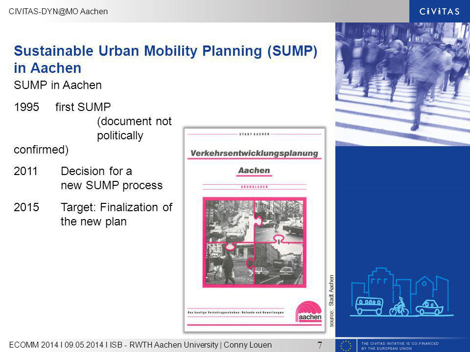 Aachen ECOMM 2014 l l ISB - RWTH Aachen University | Conny Louen 7 Sustainable Urban Mobility Planning (SUMP) in Aachen SUMP in Aachen 1995 first SUMP (document not politically confirmed) 2011Decision for a new SUMP process 2015 Target: Finalization of the new plan source: Stadt Aachen