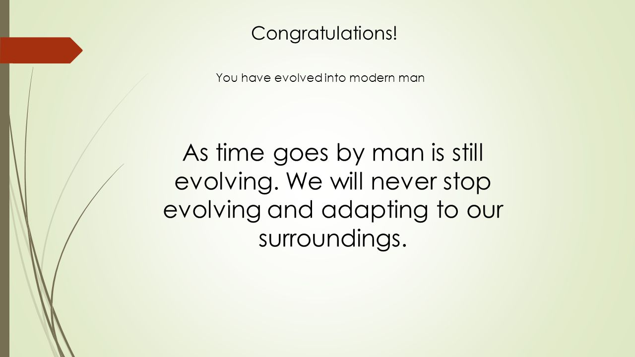 As time goes by man is still evolving.