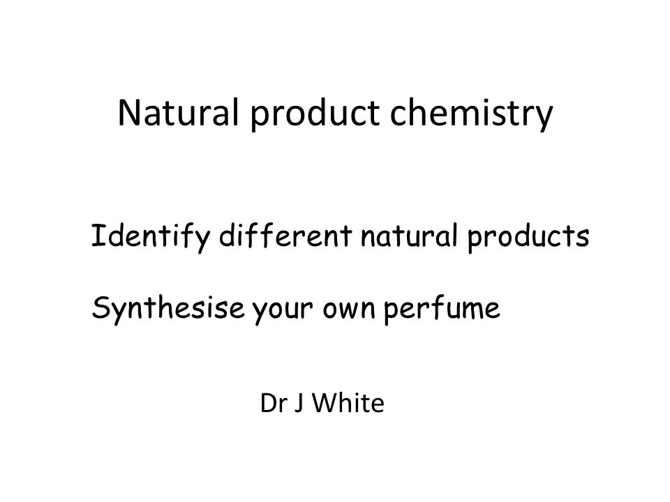 Natural product chemistry Dr J White Identify different natural products Synthesise your own perfume