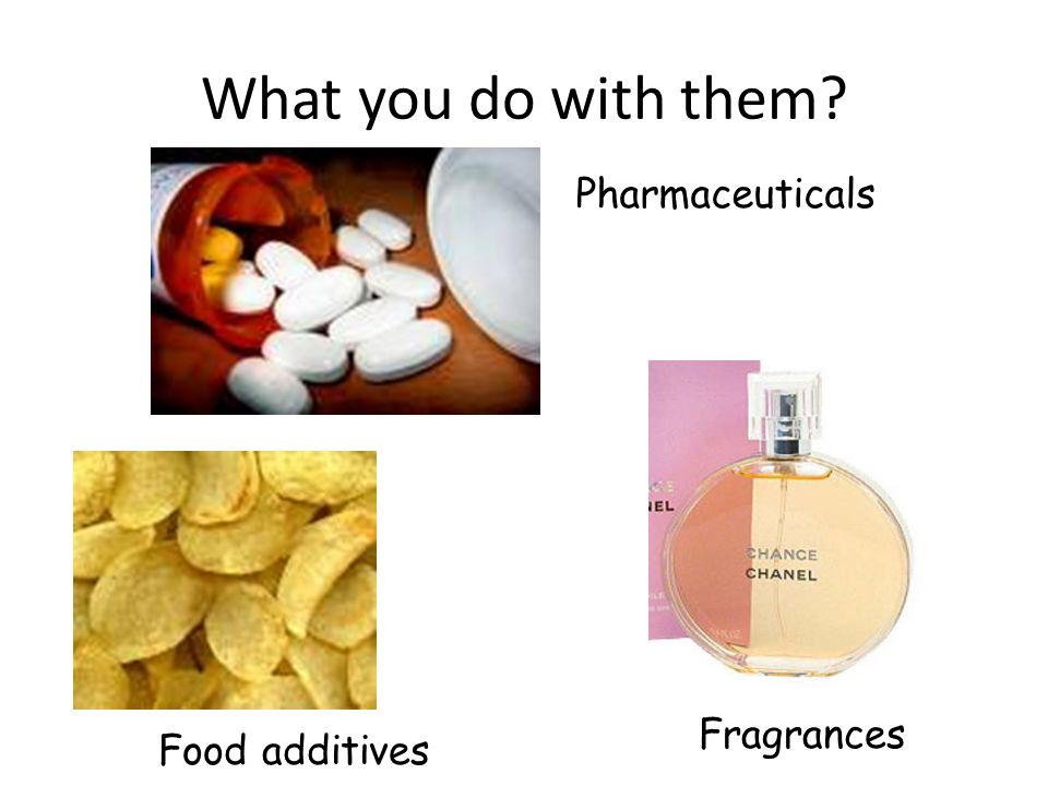 What you do with them Fragrances Pharmaceuticals Food additives